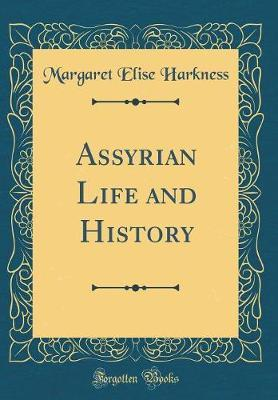 Assyrian Life and History (Classic Reprint) by Margaret Elise Harkness