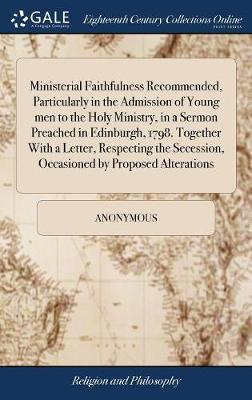 Ministerial Faithfulness Recommended, Particularly in the Admission of Young Men to the Holy Ministry, in a Sermon Preached in Edinburgh, 1798. Together with a Letter, Respecting the Secession, Occasioned by Proposed Alterations by * Anonymous