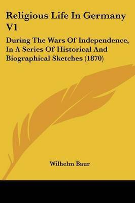 Religious Life In Germany V1: During The Wars Of Independence, In A Series Of Historical And Biographical Sketches (1870) by Wilhelm Baur