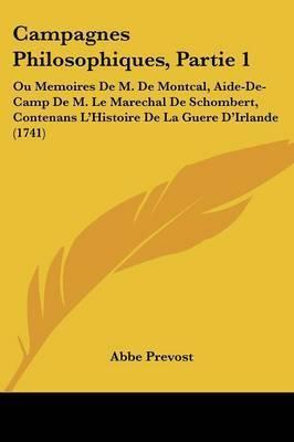 Campagnes Philosophiques, Partie 1: Ou Memoires De M. De Montcal, Aide-De-Camp De M. Le Marechal De Schombert, Contenans L'Histoire De La Guere D'Irlande (1741) by Abbe Prevost