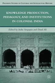 Knowledge Production, Pedagogy, and Institutions in Colonial India by Indra Sengupta