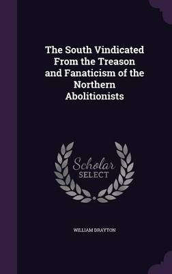 The South Vindicated from the Treason and Fanaticism of the Northern Abolitionists by William Drayton image