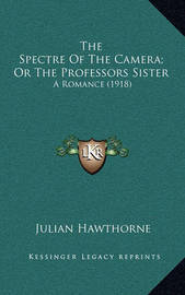 The Spectre of the Camera; Or the Professors Sister: A Romance (1918) by Julian Hawthorne