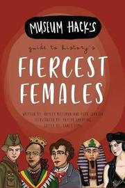 Museum Hack's Guide to History's Fiercest Females by Hayley Milliman