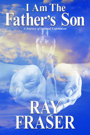 I Am the Father's Son: A Journey of Spiritual Unfoldment by Ray Fraser