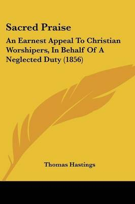 Sacred Praise: An Earnest Appeal To Christian Worshipers, In Behalf Of A Neglected Duty (1856) by Thomas Hastings image