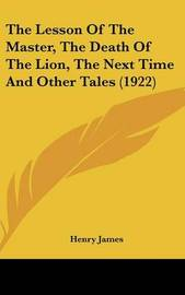 The Lesson of the Master, the Death of the Lion, the Next Time and Other Tales (1922) by Henry James Jr