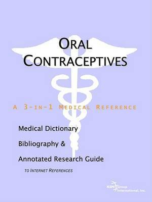 Oral Contraceptives - A Medical Dictionary, Bibliography, and Annotated Research Guide to Internet References by ICON Health Publications