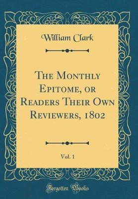 The Monthly Epitome, or Readers Their Own Reviewers, 1802, Vol. 1 (Classic Reprint) by William Clark image