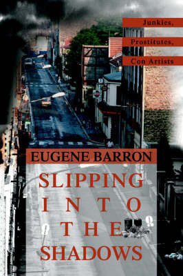 Slipping Into the Shadows: Junkies, Prostitutes, Con Artists by Eugene Barron