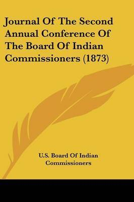 Journal of the Second Annual Conference of the Board of Indian Commissioners (1873) by Board Of Indian Commissioners U S Board of Indian Commissioners