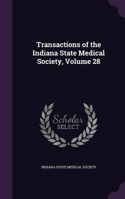 Transactions of the Indiana State Medical Society, Volume 28