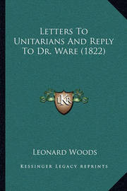Letters to Unitarians and Reply to Dr. Ware (1822) by Leonard Woods