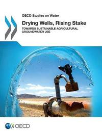 Drying Wells, Rising Stakes - Towards Sustainable Agricultural Groundwater Use by Organisation for Economic Co-Operation and Deveopment