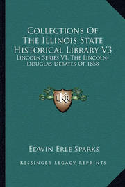 Collections of the Illinois State Historical Library V3: Lincoln Series V1, the Lincoln-Douglas Debates of 1858 by Edwin Erle Sparks