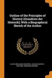 Outline of the Principles of History (Grundriss Der Historik); With a Biographical Sketch of the Author by Elisha Benjamin Andrews