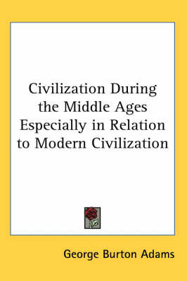 Civilization During the Middle Ages Especially in Relation to Modern Civilization by George Burton Adams image
