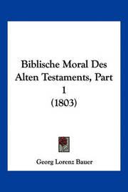 Biblische Moral Des Alten Testaments, Part 1 (1803) by Georg Lorenz Bauer