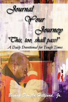 "Journal Your Journey ""This, Too, Shall Pass!"": A Daily Devotional for Tough Times by Bishop Donald Hilliard, Jr, D.Min."