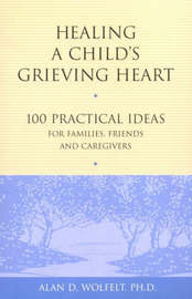 Healing a Child's Grieving Heart by Alan D Wolfelt