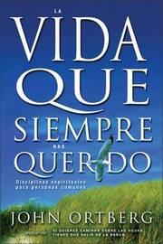 Vida Que Siempre Has Querido: Disciplinas Espirituales Para Personas Comunes by John Ortberg