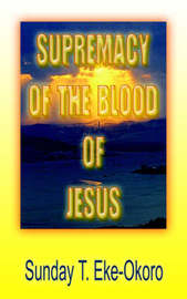 Supremacy Of The Blood Of Jesus by Sunday , T. Eke-Okoro image