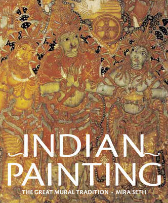 Indian Painting: The Great Mural Tradition by Mira Seth