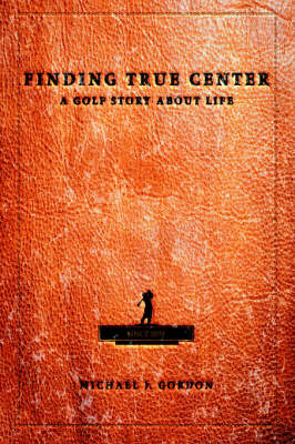 Finding True Center: A Golf Story about Life by Michael J Gordon image