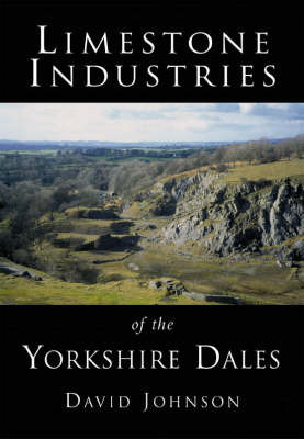 Limestone Industries of the Yorkshire Dales by David Johnson