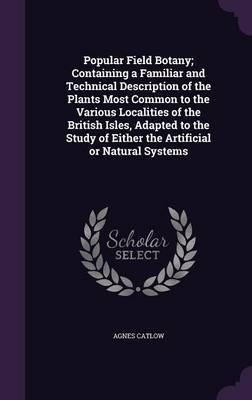 Popular Field Botany; Containing a Familiar and Technical Description of the Plants Most Common to the Various Localities of the British Isles, Adapted to the Study of Either the Artificial or Natural Systems by Agnes Catlow