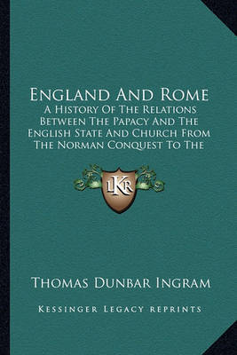 England and Rome: A History of the Relations Between the Papacy and the English State and Church from the Norman Conquest to the Revolution of 1688 (1892) by Thomas Dunbar Ingram