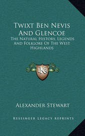 Twixt Ben Nevis and Glencoe: The Natural History, Legends and Folklore of the West Highlands by Alexander Stewart