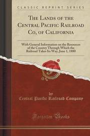 The Lands of the Central Pacific Railroad Co, of California by Central Pacific Railroad Company