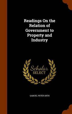 Readings on the Relation of Government to Property and Industry by Samuel Peter Orth