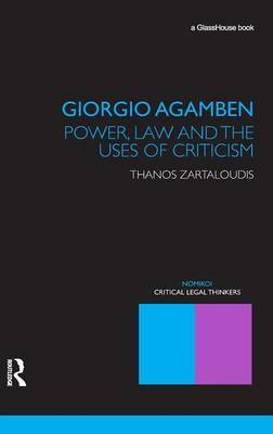Giorgio Agamben: Power, Law and the Uses of Criticism by Thanos Zartaloudis