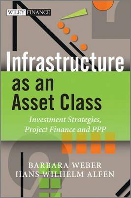 Infrastructure as an Asset Class: Investment Strategies, Project Finance and PPP by Barbara Weber image