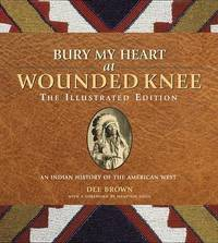 Bury My Heart at Wounded Knee: The Illustrated Edition by Dee Brown