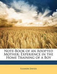 Note-Book of an Adopted Mother: Experience in the Home Training of a Boy by Eleanor Davids