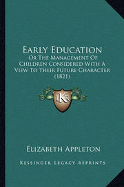 Early Education: Or the Management of Children Considered with a View to Their Future Character (1821) by Elizabeth Appleton