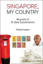 Singapore, My Country: Biography Of M Bala Subramanion by Nilanjana Sengupta