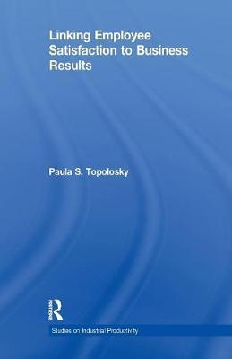 Linking Employee Satisfaction to Business Results by Paula S. Topolosky