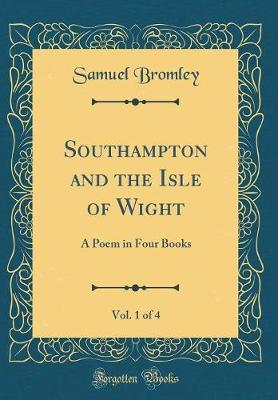 Southampton and the Isle of Wight, Vol. 1 of 4 by Samuel Bromley