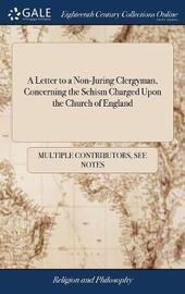 A Letter to a Non-Juring Clergyman, Concerning the Schism Charged Upon the Church of England by Multiple Contributors image