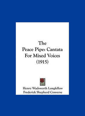 The Peace Pipe: Cantata for Mixed Voices (1915) by Henry Wadsworth Longfellow