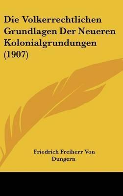 Die Volkerrechtlichen Grundlagen Der Neueren Kolonialgrundungen (1907) by Friedrich Freiherr Von Dungern