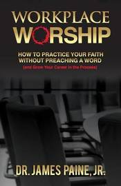 Workplace Worship by James Paine Jr Ph D