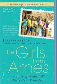 The Girls from Ames: A Story of Women and a Forty-Year Friendship by Jeffrey Zaslow