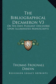 The Bibliographical Decameron V3: Or Ten Days Pleasant Discourse Upon Illuminated Manuscripts by Thomas Frognall Dibdin