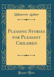 Pleasing Stories for Pleasant Children (Classic Reprint) by Unknown Author image