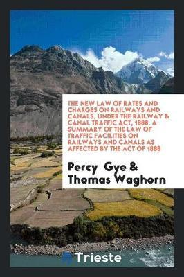The New Law of Rates and Charges on Railways and Canals, Under the Railway & Canal Traffic Act, 1888. a Summary of the Law of Traffic Facilities on Railways and Canals as Affected by the Act of 1888 by Percy Gye
